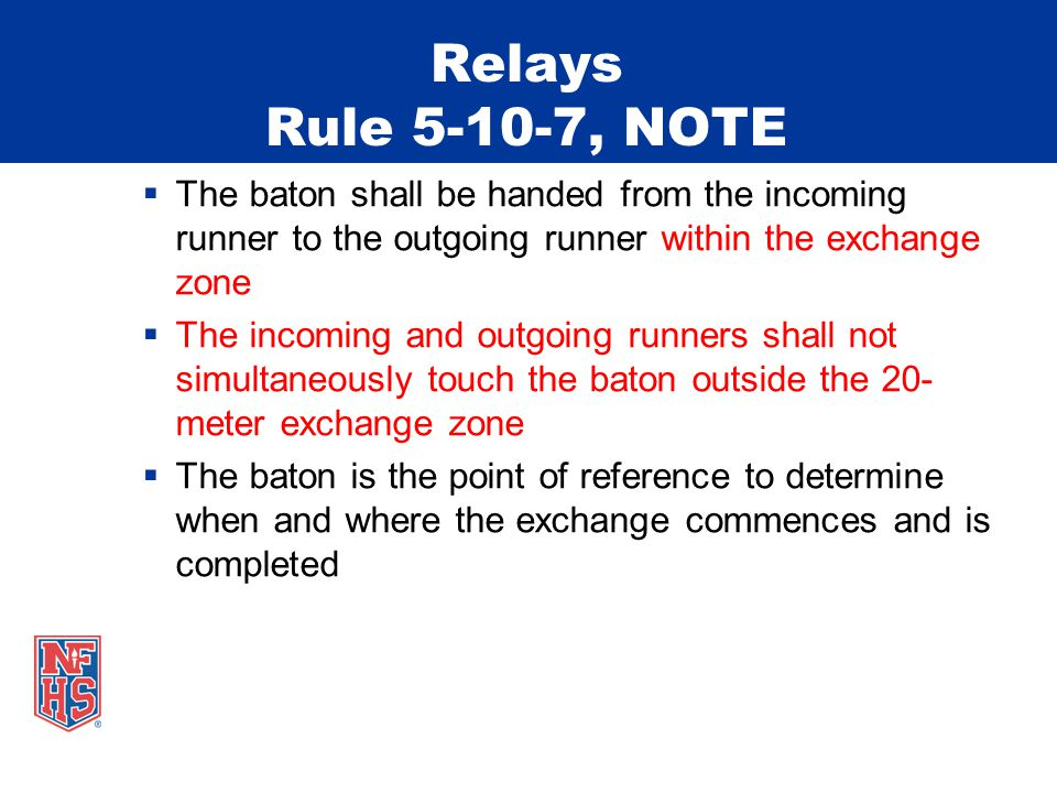 Relays Rule 5-10-7, NOTE The baton shall be handed from the incoming runner to the outgoing runner within the exchange zone The incoming and outgoing runners shall not simultaneously touch the baton outside the 20- meter exchange zone The baton is the point of reference to determine when and where the exchange commences and is completed