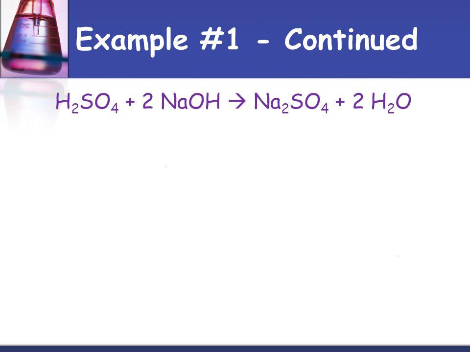 Example #1 - Continued H 2 SO 4 + 2 NaOH Na 2 SO 4 + 2 H 2 O