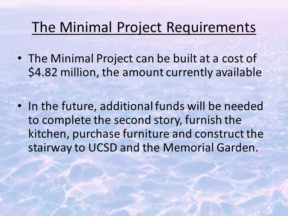 The Minimal Project Requirements The Minimal Project can be built at a cost of $4.82 million, the amount currently available In the future, additional funds will be needed to complete the second story, furnish the kitchen, purchase furniture and construct the stairway to UCSD and the Memorial Garden.