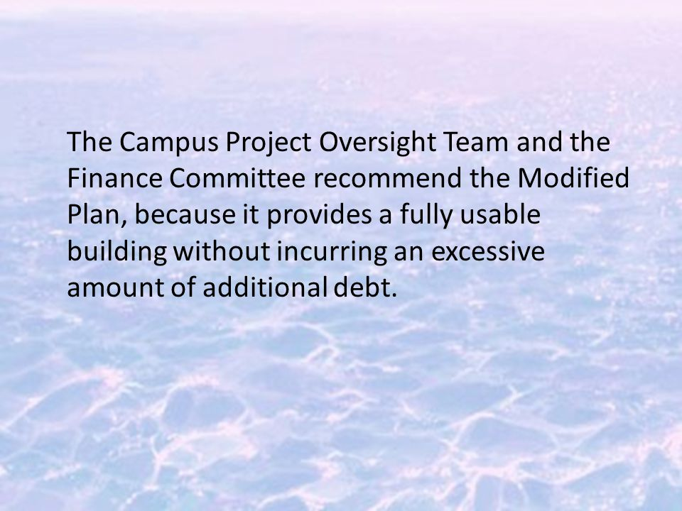 The Campus Project Oversight Team and the Finance Committee recommend the Modified Plan, because it provides a fully usable building without incurring an excessive amount of additional debt.