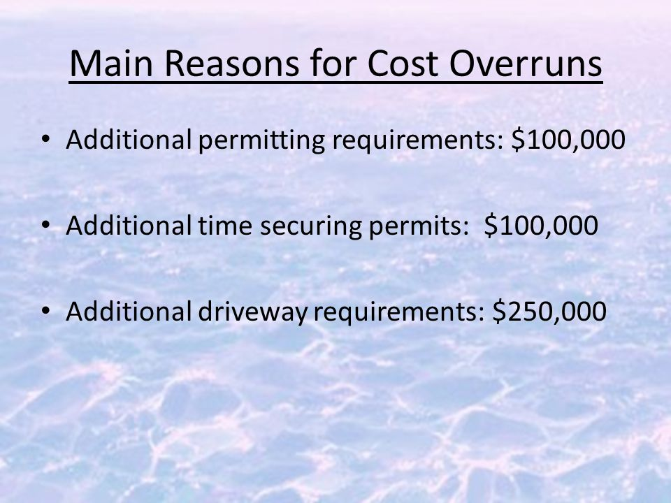 Main Reasons for Cost Overruns Additional permitting requirements: $100,000 Additional time securing permits: $100,000 Additional driveway requirements: $250,000