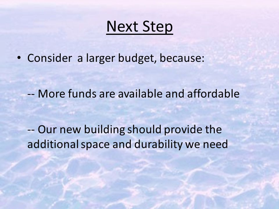 Next Step Consider a larger budget, because: -- More funds are available and affordable -- Our new building should provide the additional space and durability we need