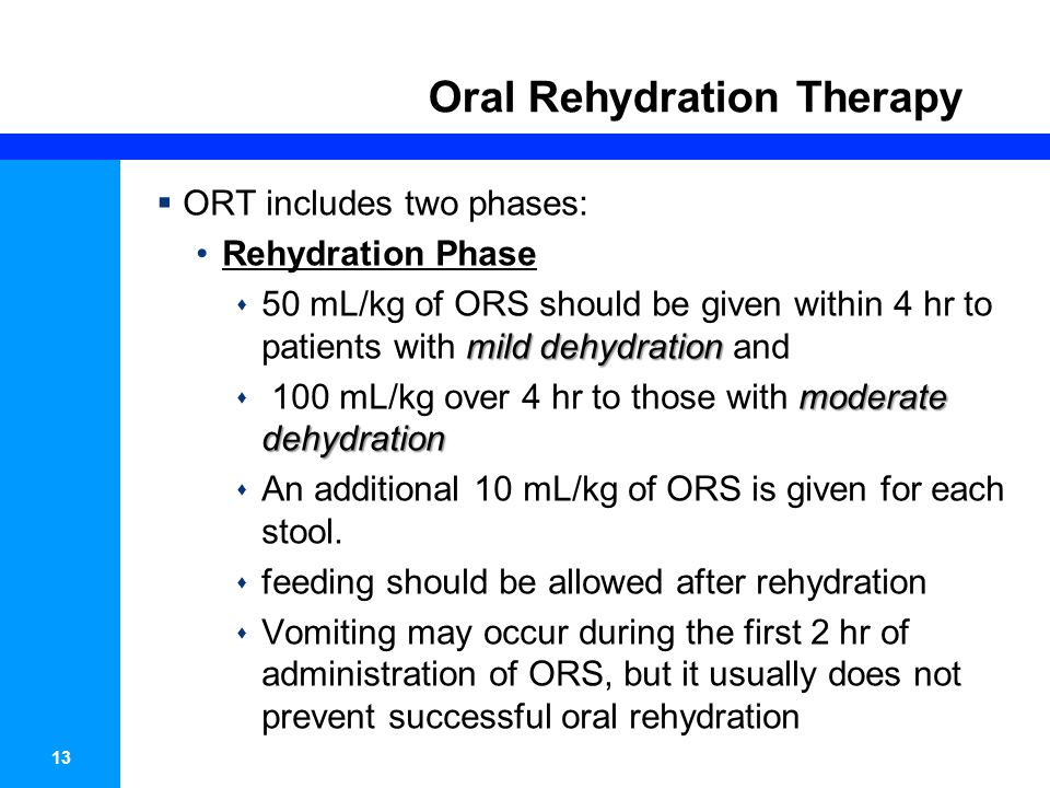 13 Oral Rehydration Therapy ORT includes two phases: Rehydration Phase mild dehydration 50 mL/kg of ORS should be given within 4 hr to patients with m