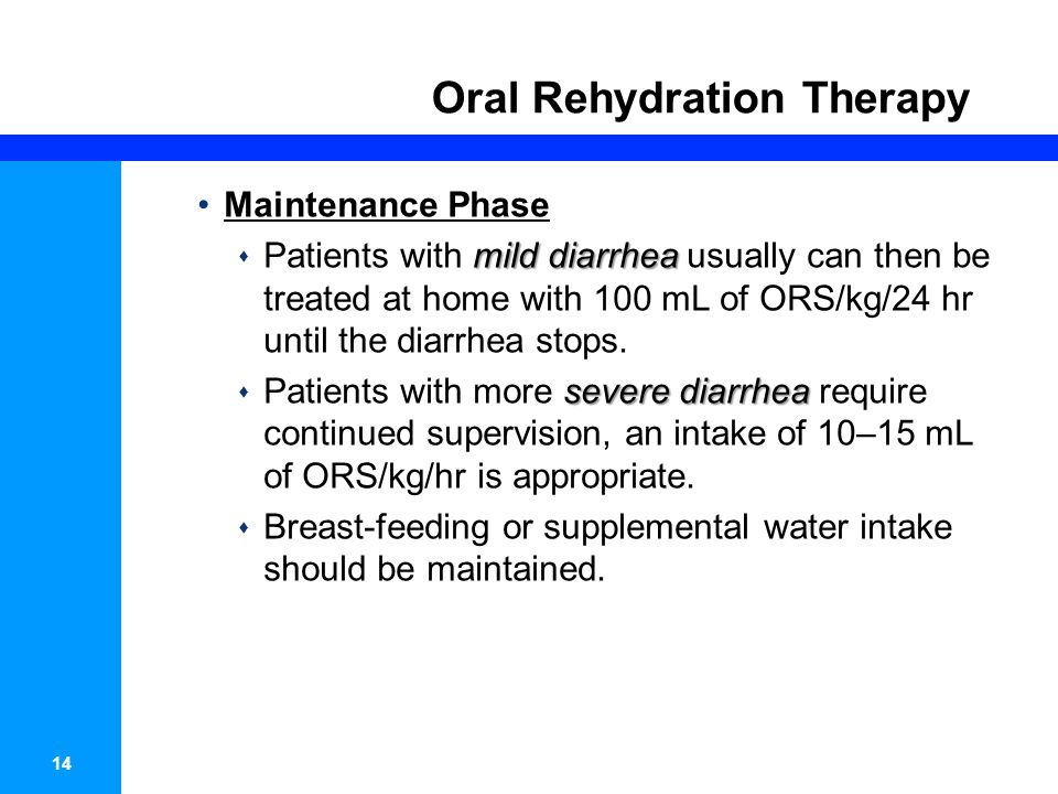 14 Oral Rehydration Therapy Maintenance Phase mild diarrhea Patients with mild diarrhea usually can then be treated at home with 100 mL of ORS/kg/24 hr until the diarrhea stops.