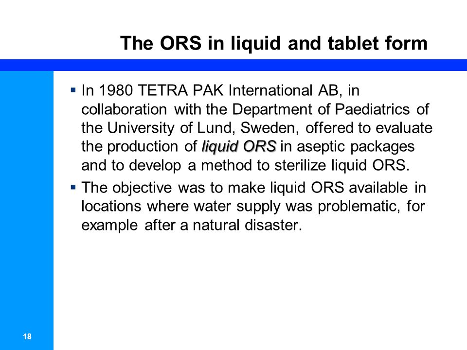 18 The ORS in liquid and tablet form liquid ORS In 1980 TETRA PAK International AB, in collaboration with the Department of Paediatrics of the University of Lund, Sweden, offered to evaluate the production of liquid ORS in aseptic packages and to develop a method to sterilize liquid ORS.