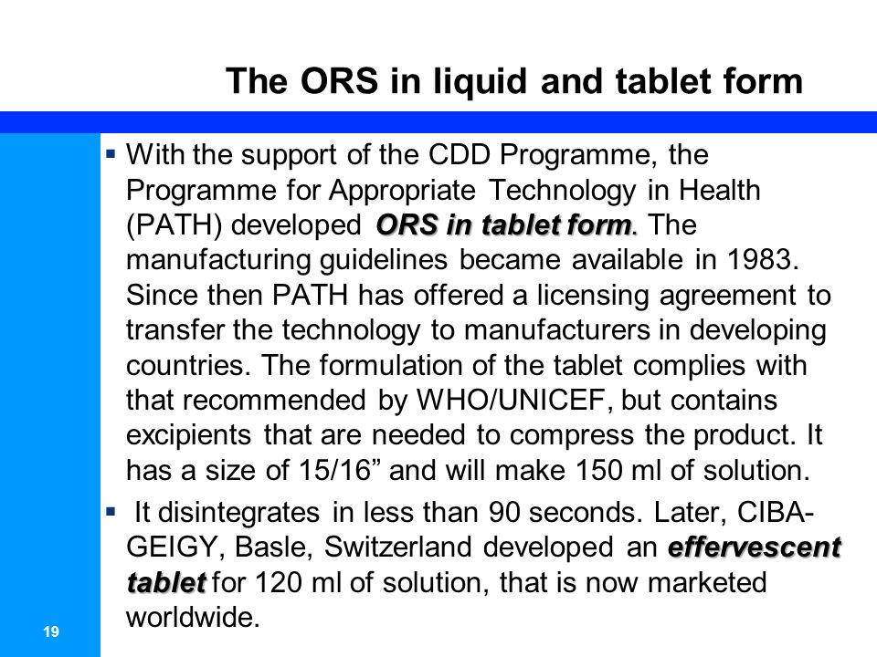 19 The ORS in liquid and tablet form ORS in tablet form. With the support of the CDD Programme, the Programme for Appropriate Technology in Health (PA