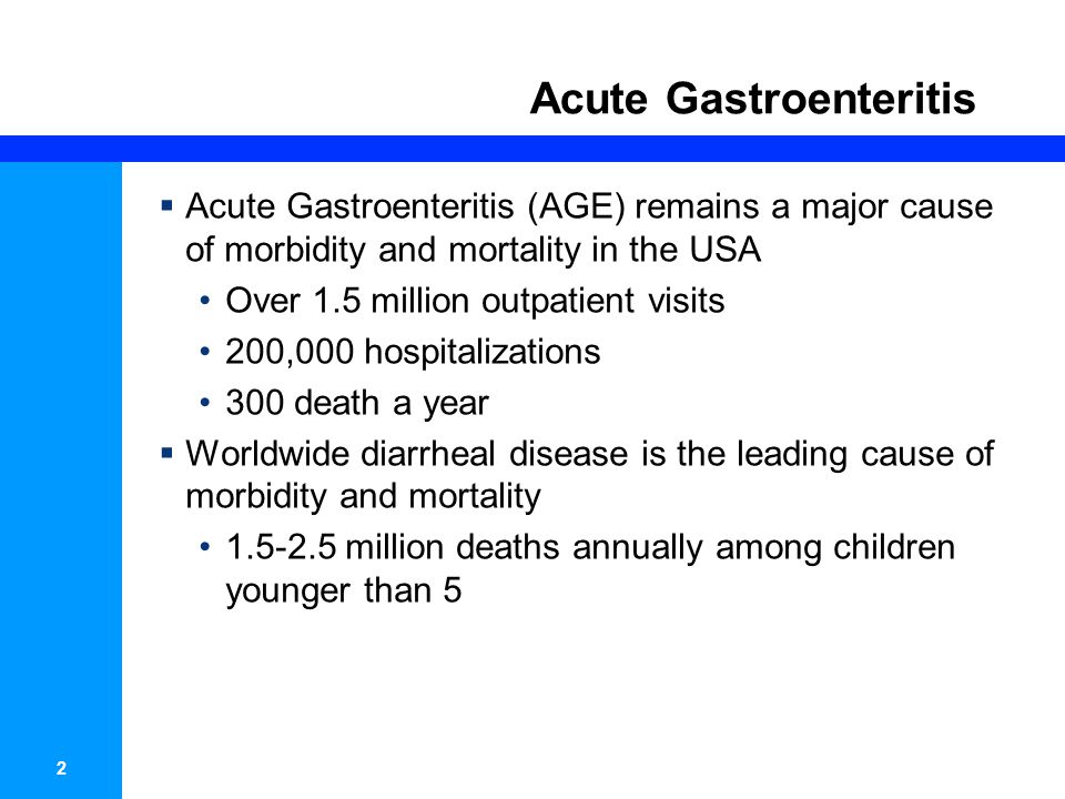 2 Acute Gastroenteritis Acute Gastroenteritis (AGE) remains a major cause of morbidity and mortality in the USA Over 1.5 million outpatient visits 200
