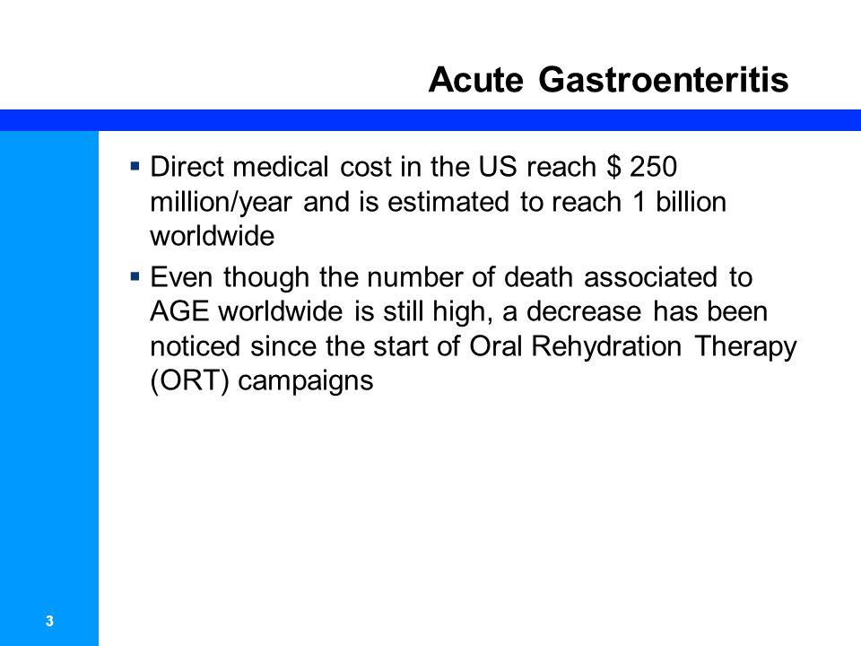 3 Acute Gastroenteritis Direct medical cost in the US reach $ 250 million/year and is estimated to reach 1 billion worldwide Even though the number of death associated to AGE worldwide is still high, a decrease has been noticed since the start of Oral Rehydration Therapy (ORT) campaigns