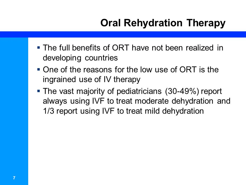 7 Oral Rehydration Therapy The full benefits of ORT have not been realized in developing countries One of the reasons for the low use of ORT is the ingrained use of IV therapy The vast majority of pediatricians (30-49%) report always using IVF to treat moderate dehydration and 1/3 report using IVF to treat mild dehydration