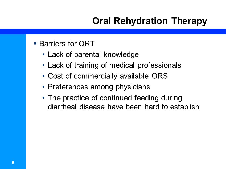 9 Oral Rehydration Therapy Barriers for ORT Lack of parental knowledge Lack of training of medical professionals Cost of commercially available ORS Pr