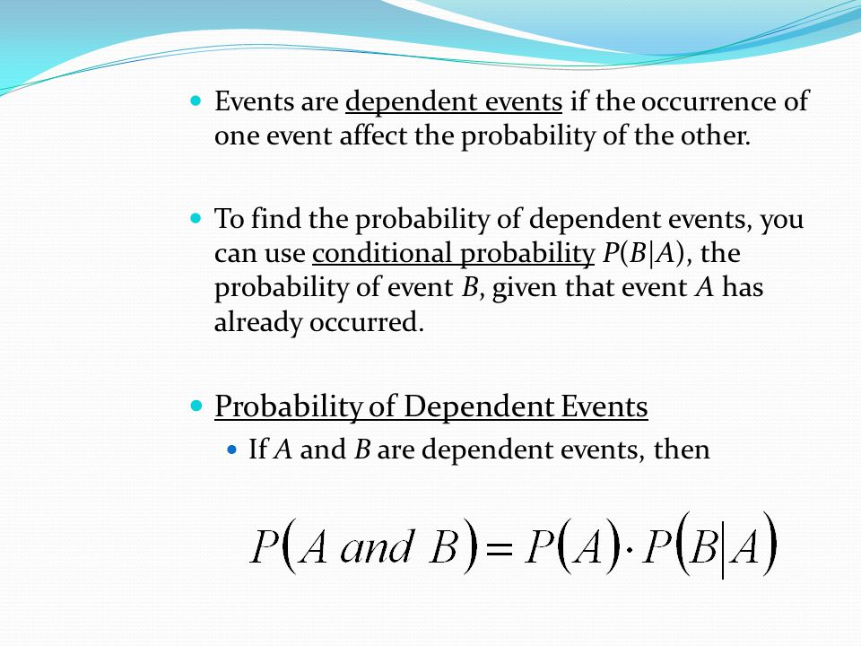 Events are dependent events if the occurrence of one event affect the probability of the other. To find the probability of dependent events, you can u