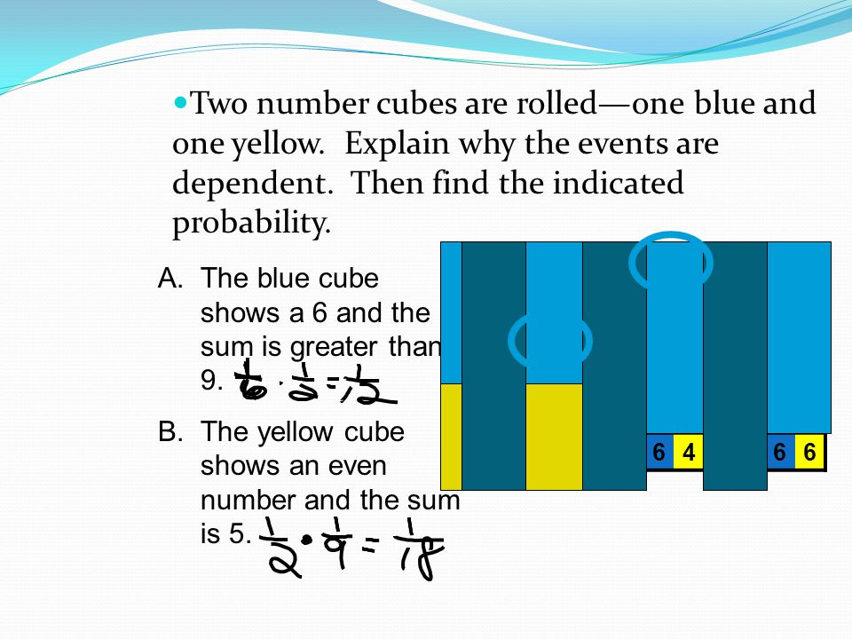 Two number cubes are rolledone blue and one yellow. Explain why the events are dependent. Then find the indicated probability. 111213141516 2122232425