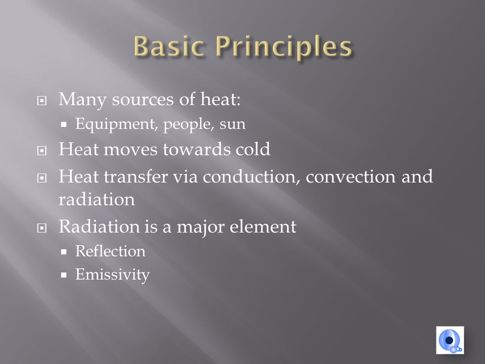 Many sources of heat: Equipment, people, sun Heat moves towards cold Heat transfer via conduction, convection and radiation Radiation is a major element Reflection Emissivity