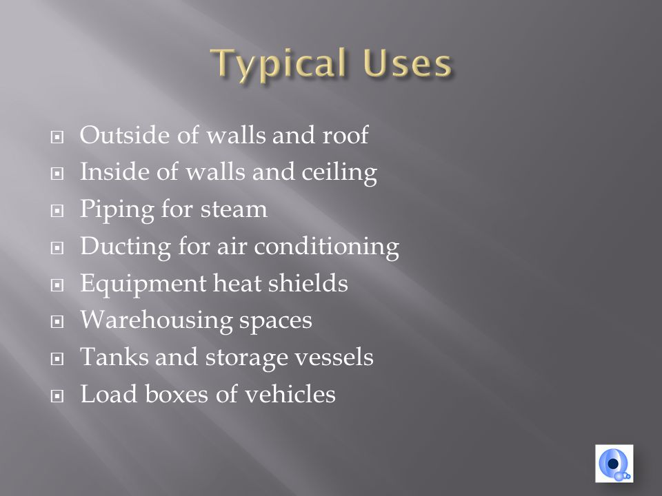 Outside of walls and roof Inside of walls and ceiling Piping for steam Ducting for air conditioning Equipment heat shields Warehousing spaces Tanks and storage vessels Load boxes of vehicles