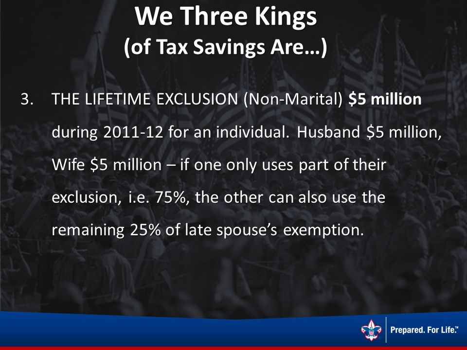 We Three Kings (of Tax Savings Are…) 3.THE LIFETIME EXCLUSION (Non-Marital) $5 million during 2011-12 for an individual. Husband $5 million, Wife $5 m