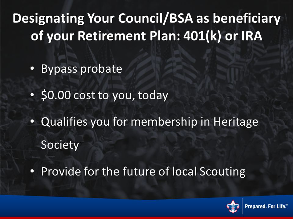 Designating Your Council/BSA as beneficiary of your Retirement Plan: 401(k) or IRA Bypass probate Bypass probate $0.00 cost to you, today $0.00 cost t