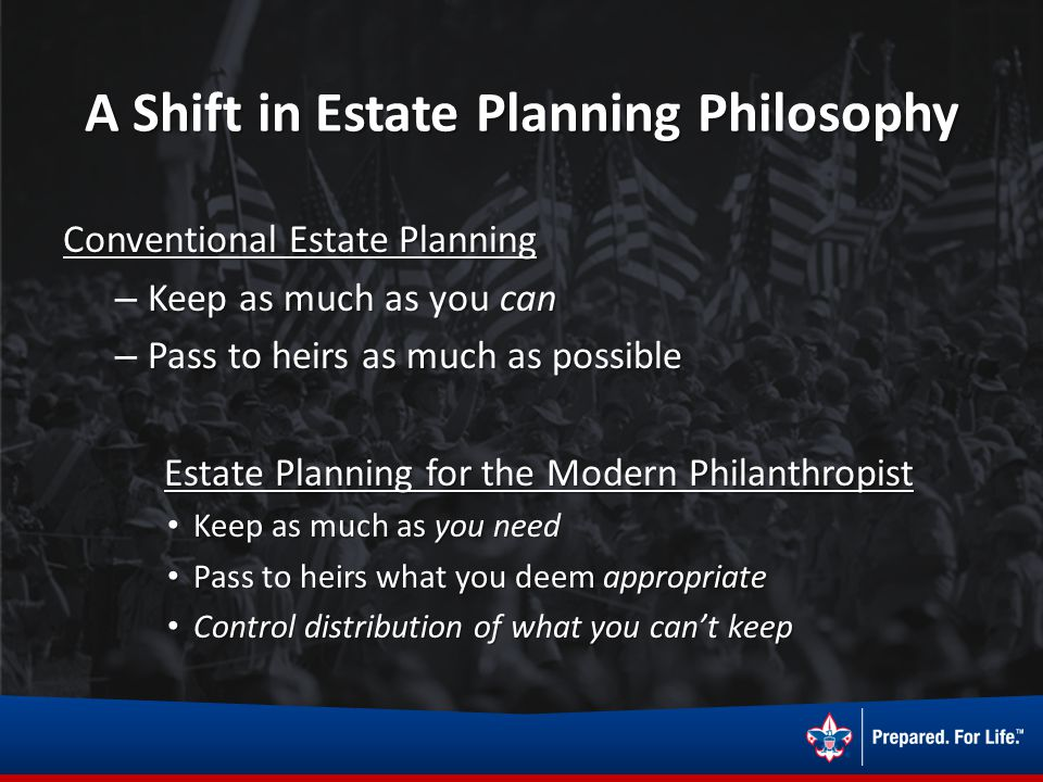 A Shift in Estate Planning Philosophy Conventional Estate Planning – Keep as much as you can – Pass to heirs as much as possible Estate Planning for t