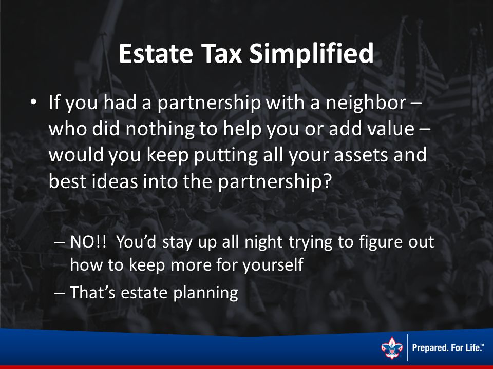 Estate Tax Simplified If you had a partnership with a neighbor – who did nothing to help you or add value – would you keep putting all your assets and