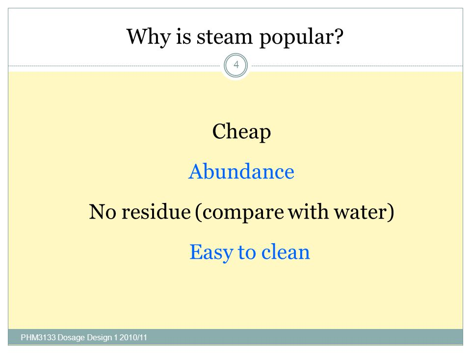 Why is steam popular? PHM3133 Dosage Design 1 2010/11 4 Cheap Abundance No residue (compare with water) Easy to clean