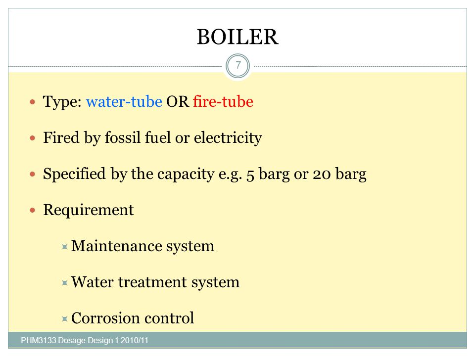 BOILER PHM3133 Dosage Design /11 7 Type: water-tube OR fire-tube Fired by fossil fuel or electricity Specified by the capacity e.g.
