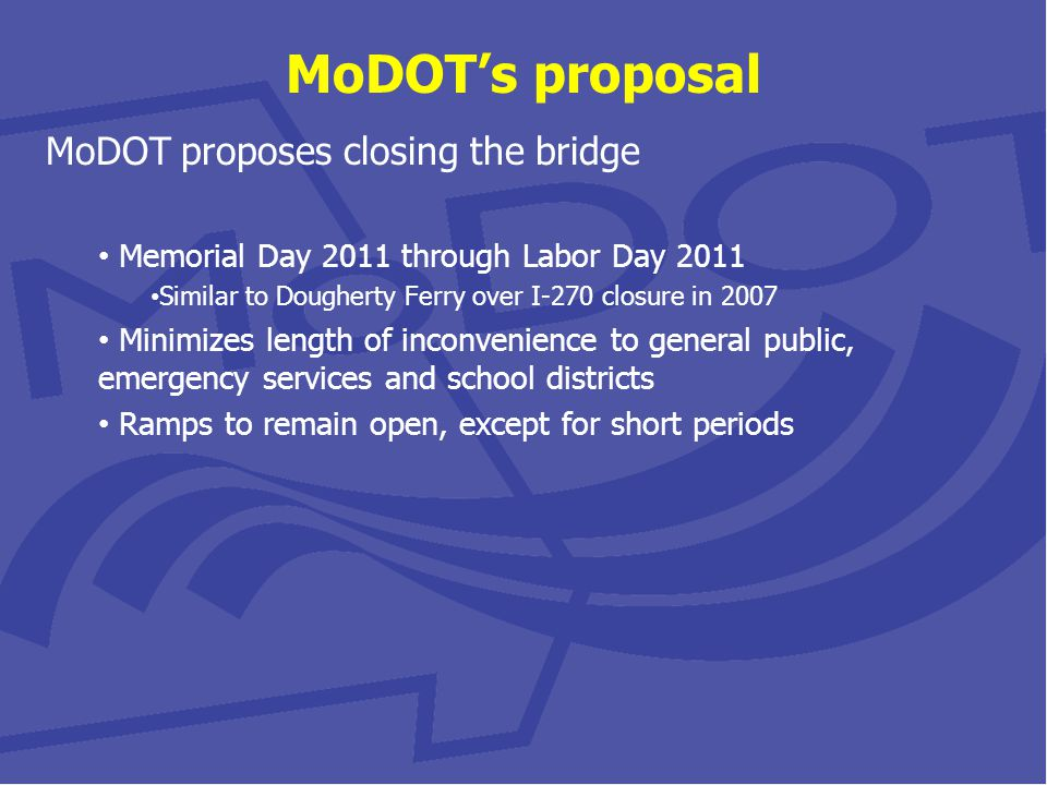 MoDOTs proposal MoDOT proposes closing the bridge Memorial Day 2011 through Labor Day 2011 Similar to Dougherty Ferry over I-270 closure in 2007 Minimizes length of inconvenience to general public, emergency services and school districts Ramps to remain open, except for short periods