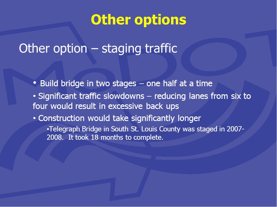 Other options Other option – staging traffic Build bridge in two stages – one half at a time Significant traffic slowdowns – reducing lanes from six to four would result in excessive back ups Construction would take significantly longer Telegraph Bridge in South St.