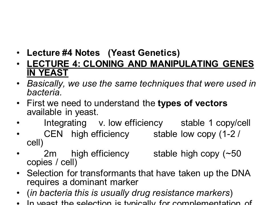 Lecture #4 Notes (Yeast Genetics) LECTURE 4: CLONING AND MANIPULATING GENES IN YEAST Basically, we use the same techniques that were used in bacteria.
