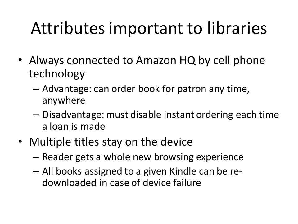 Attributes important to libraries Always connected to Amazon HQ by cell phone technology – Advantage: can order book for patron any time, anywhere – Disadvantage: must disable instant ordering each time a loan is made Multiple titles stay on the device – Reader gets a whole new browsing experience – All books assigned to a given Kindle can be re- downloaded in case of device failure