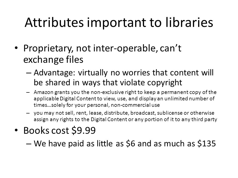 Attributes important to libraries Proprietary, not inter-operable, cant exchange files – Advantage: virtually no worries that content will be shared in ways that violate copyright – Amazon grants you the non-exclusive right to keep a permanent copy of the applicable Digital Content to view, use, and display an unlimited number of times…solely for your personal, non-commercial use – you may not sell, rent, lease, distribute, broadcast, sublicense or otherwise assign any rights to the Digital Content or any portion of it to any third party Books cost $9.99 – We have paid as little as $6 and as much as $135
