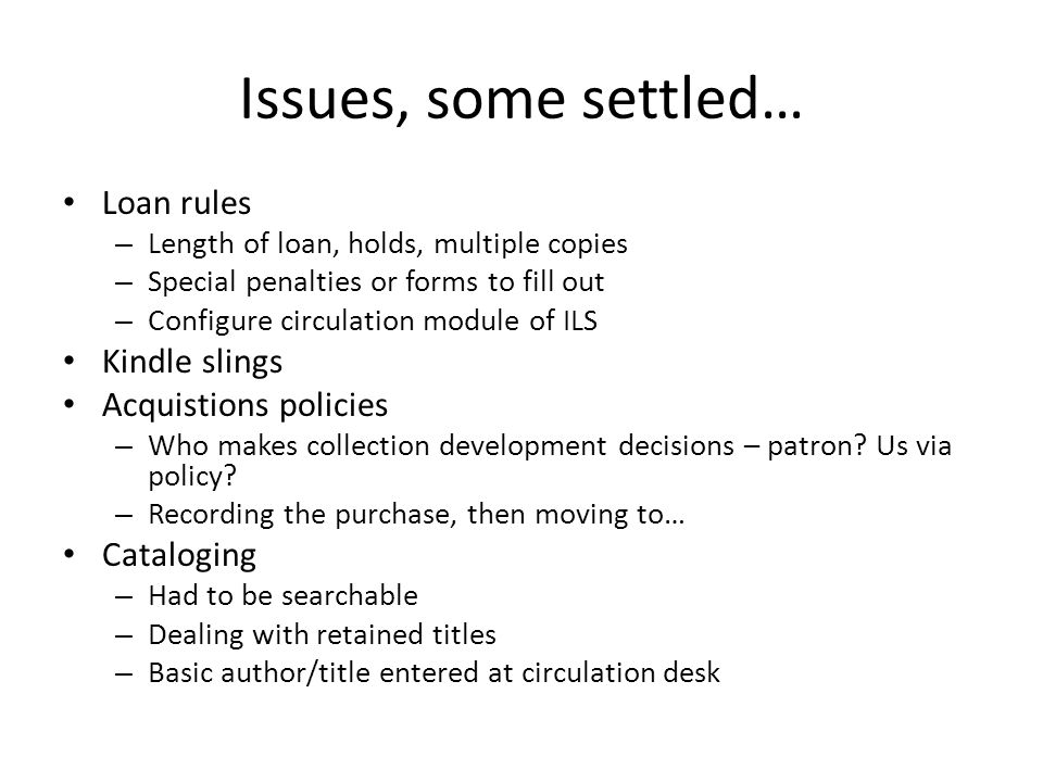 Issues, some settled… Loan rules – Length of loan, holds, multiple copies – Special penalties or forms to fill out – Configure circulation module of ILS Kindle slings Acquistions policies – Who makes collection development decisions – patron.