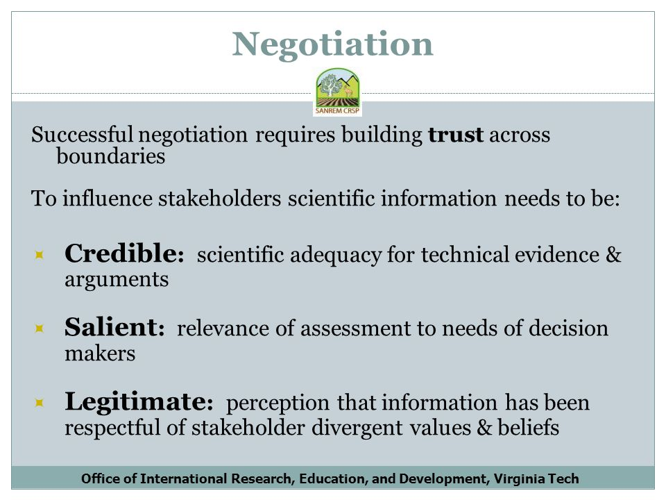 Negotiation Successful negotiation requires building trust across boundaries To influence stakeholders scientific information needs to be: Credible : scientific adequacy for technical evidence & arguments Salient : relevance of assessment to needs of decision makers Legitimate : perception that information has been respectful of stakeholder divergent values & beliefs Office of International Research, Education, and Development, Virginia Tech