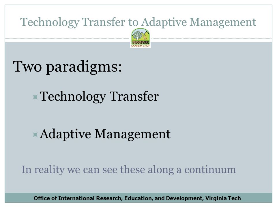 Technology Transfer to Adaptive Management Two paradigms: Technology Transfer Adaptive Management In reality we can see these along a continuum Office of International Research, Education, and Development, Virginia Tech