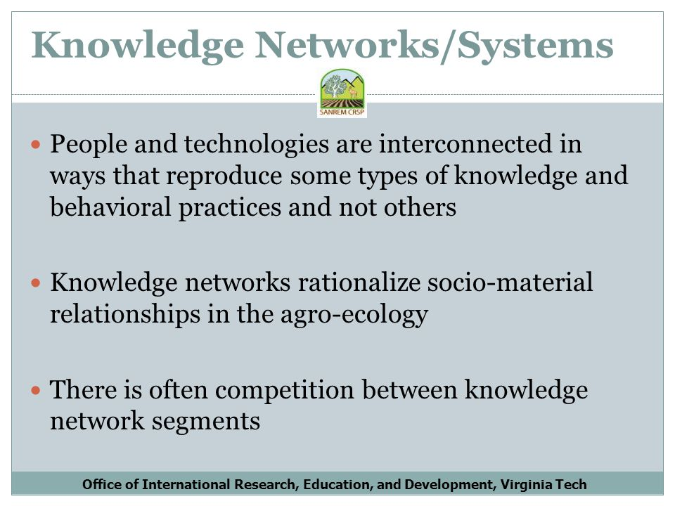 Knowledge Network Characteristics of Technology Transfer Technology Transfer operates well under conditions where: Technological change is a matter of component replacement Shared knowledge systems extend from conception to execution Ecological and market conditions are stable and relatively homogeneous Linking investments with outputs allows for quantitative priority setting Office of International Research, Education, and Development, Virginia Tech