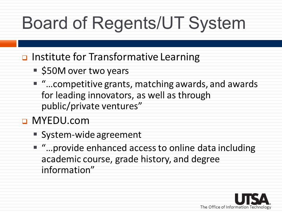 The Office of Information Technology Board of Regents/UT System Institute for Transformative Learning $50M over two years …competitive grants, matching awards, and awards for leading innovators, as well as through public/private ventures MYEDU.com System-wide agreement …provide enhanced access to online data including academic course, grade history, and degree information