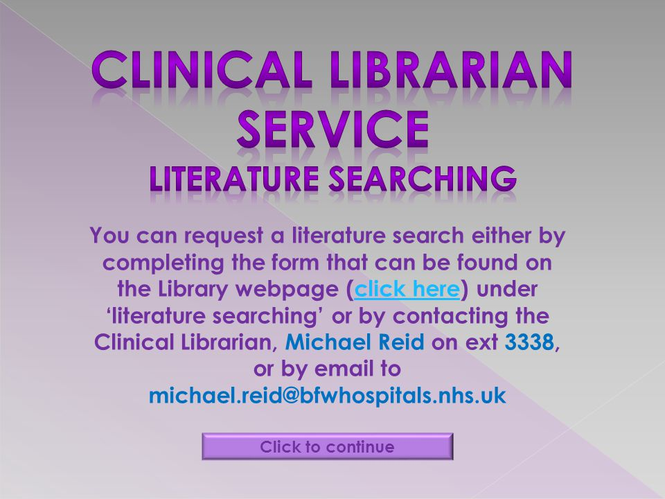 You can request a literature search either by completing the form that can be found on the Library webpage (click here) under literature searching or by contacting the Clinical Librarian, Michael Reid on ext 3338, or by email to michael.reid@bfwhospitals.nhs.ukclick here Click to continue