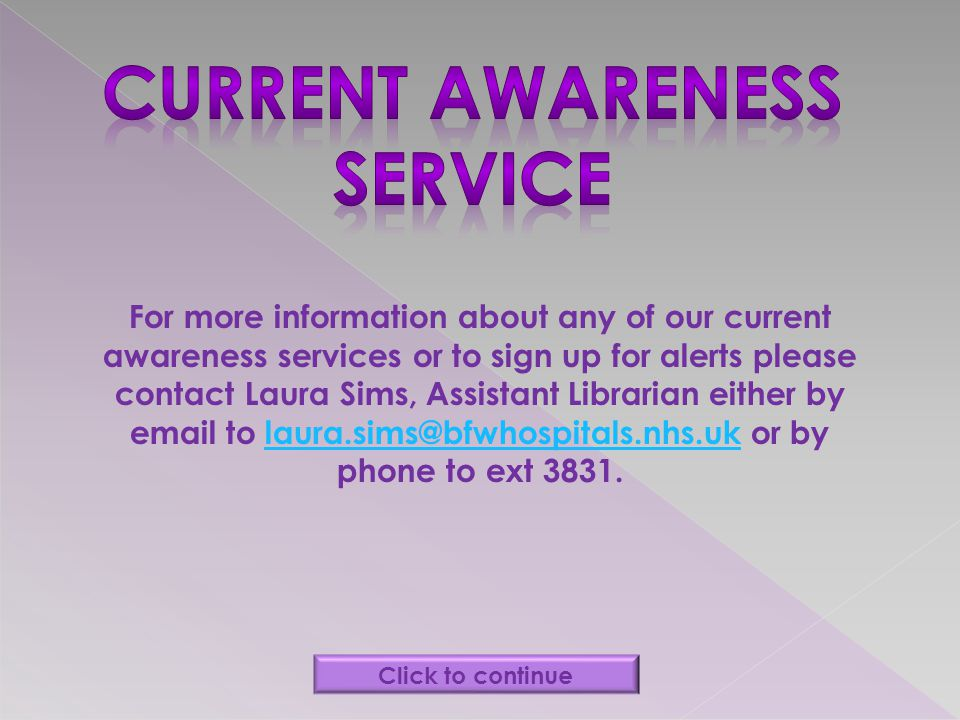 For more information about any of our current awareness services or to sign up for alerts please contact Laura Sims, Assistant Librarian either by ema