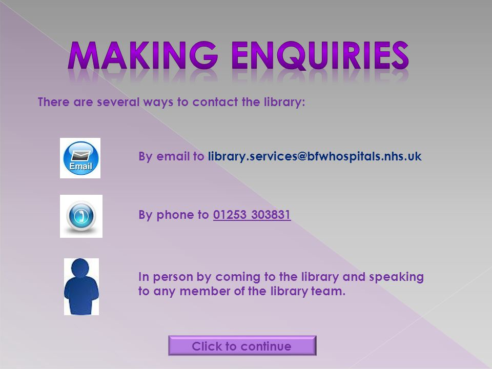There are several ways to contact the library: By email to library.services@bfwhospitals.nhs.uk By phone to 01253 303831 In person by coming to the library and speaking to any member of the library team.