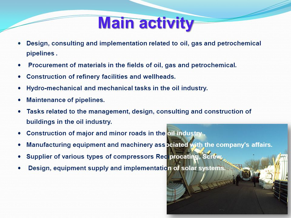 Main activity Design, consulting and implementation related to oil, gas and petrochemical pipelines.