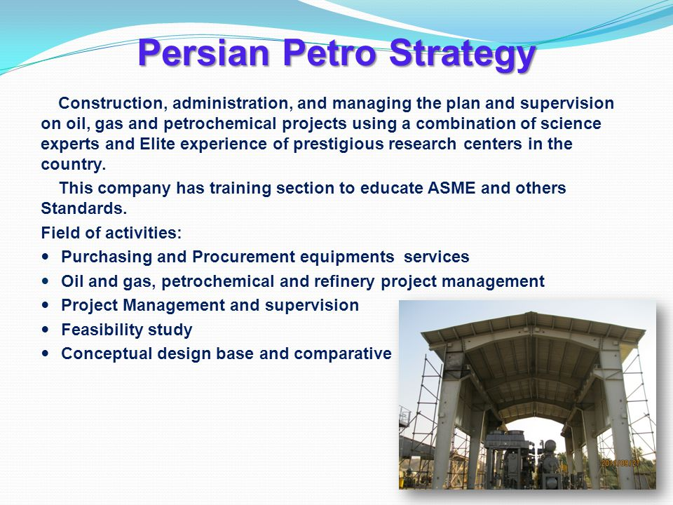 Persian Petro Strategy Construction, administration, and managing the plan and supervision on oil, gas and petrochemical projects using a combination of science experts and Elite experience of prestigious research centers in the country.