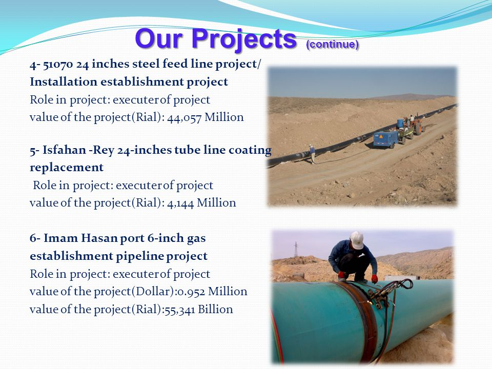 Our Projects (continue) 4- 51070 24 inches steel feed line project/ Installation establishment project Role in project: executer of project value of the project(Rial): 44,057 Million 5- Isfahan -Rey 24-inches tube line coating replacement Role in project: executer of project value of the project(Rial): 4,144 Million 6- Imam Hasan port 6-inch gas establishment pipeline project Role in project: executer of project value of the project(Dollar):0.952 Million value of the project(Rial):55,341 Billion