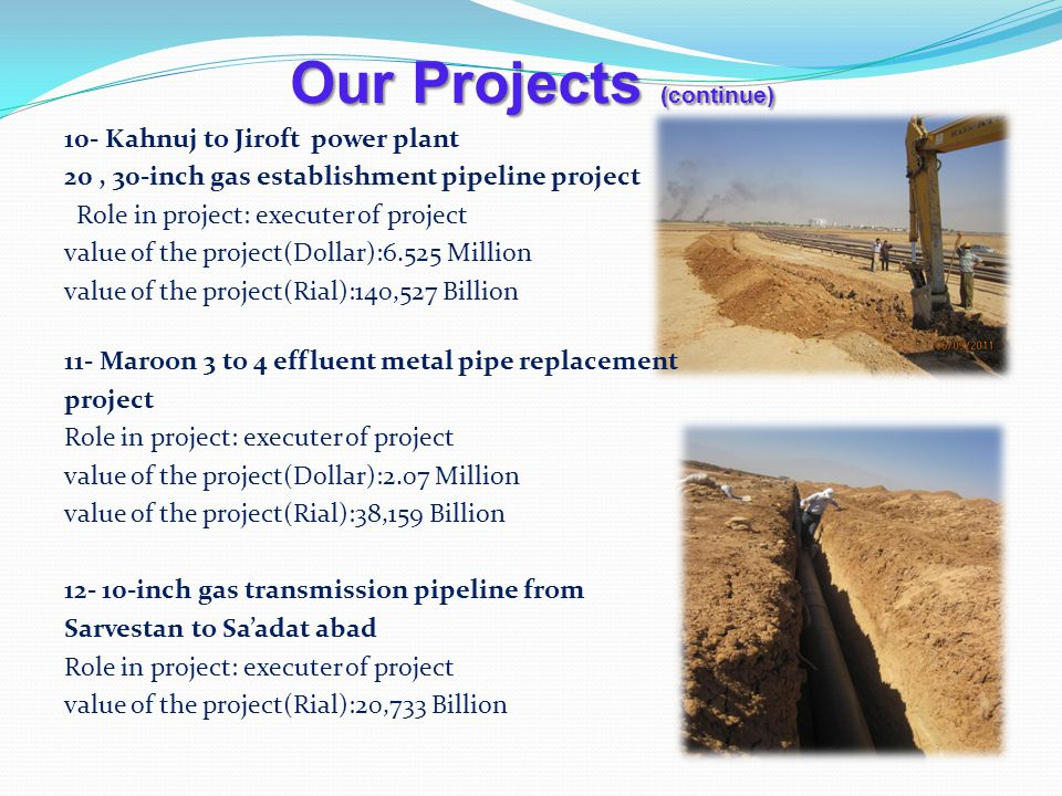 Our Projects (continue) 10- Kahnuj to Jiroft power plant 20, 30-inch gas establishment pipeline project Role in project: executer of project value of the project(Dollar):6.525 Million value of the project(Rial):140,527 Billion 11- Maroon 3 to 4 effluent metal pipe replacement project Role in project: executer of project value of the project(Dollar):2.07 Million value of the project(Rial):38,159 Billion 12- 10-inch gas transmission pipeline from Sarvestan to Saadat abad Role in project: executer of project value of the project(Rial):20,733 Billion