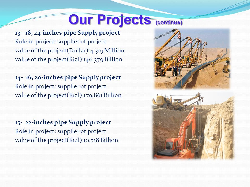 Our Projects (continue) 13- 18, 24-inches pipe Supply project Role in project: supplier of project value of the project(Dollar):4.319 Million value of the project(Rial):146,379 Billion 14- 16, 20-inches pipe Supply project Role in project: supplier of project value of the project(Rial):179,861 Billion 15- 22-inches pipe Supply project Role in project: supplier of project value of the project(Rial):10,718 Billion