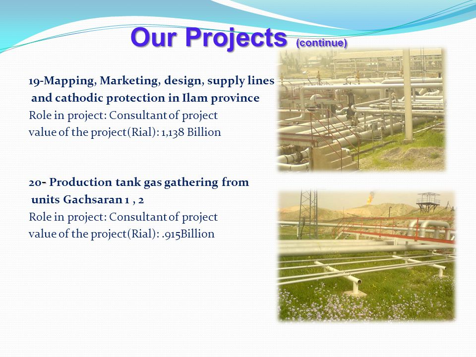 Our Projects (continue) 19-Mapping, Marketing, design, supply lines and cathodic protection in Ilam province Role in project: Consultant of project value of the project(Rial): 1,138 Billion - 20 - Production tank gas gathering from units Gachsaran 1, 2 Role in project: Consultant of project value of the project(Rial):.915Billion