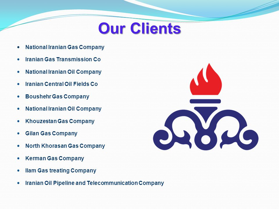 Our Clients National Iranian Gas Company Iranian Gas Transmission Co National Iranian Oil Company Iranian Central Oil Fields Co Boushehr Gas Company National Iranian Oil Company Khouzestan Gas Company Gilan Gas Company North Khorasan Gas Company Kerman Gas Company Ilam Gas treating Company Iranian Oil Pipeline and Telecommunication Company