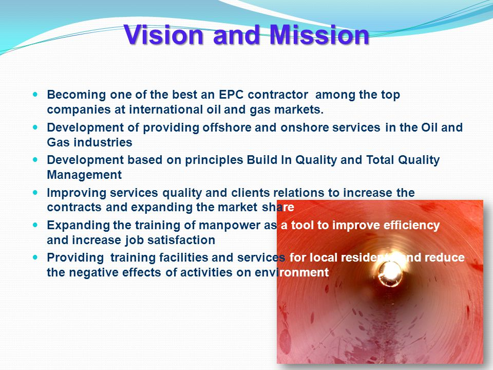 Vision and Mission Becoming one of the best an EPC contractor among the top companies at international oil and gas markets.