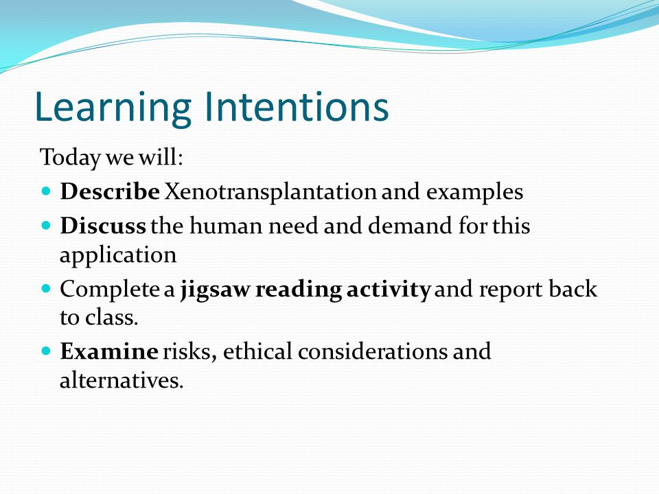 Learning Intentions Today we will: Describe Xenotransplantation and examples Discuss the human need and demand for this application Complete a jigsaw