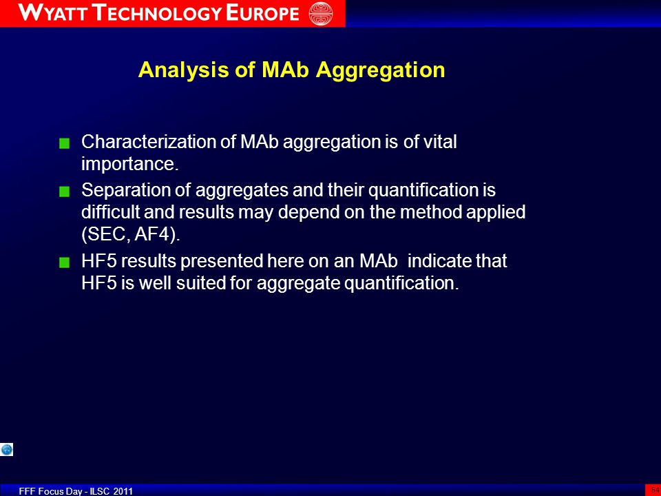 FFF Focus Day - ILSC 2011 54 Analysis of MAb Aggregation Characterization of MAb aggregation is of vital importance. Separation of aggregates and thei