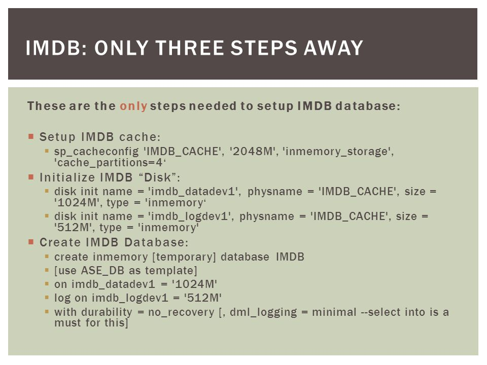 IMDB: ONLY THREE STEPS AWAY These are the only steps needed to setup IMDB database: Setup IMDB cache: sp_cacheconfig IMDB_CACHE , 2048M , inmemory_storage , cache_partitions=4 Initialize IMDB Disk: disk init name = imdb_datadev1 , physname = IMDB_CACHE , size = 1024M , type = inmemory disk init name = imdb_logdev1 , physname = IMDB_CACHE , size = 512M , type = inmemory Create IMDB Database: create inmemory [temporary] database IMDB [use ASE_DB as template] on imdb_datadev1 = 1024M log on imdb_logdev1 = 512M with durability = no_recovery [, dml_logging = minimal --select into is a must for this]