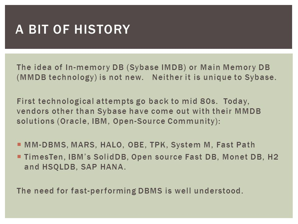 A BIT OF HISTORY The idea of In-memory DB (Sybase IMDB) or Main Memory DB (MMDB technology) is not new.