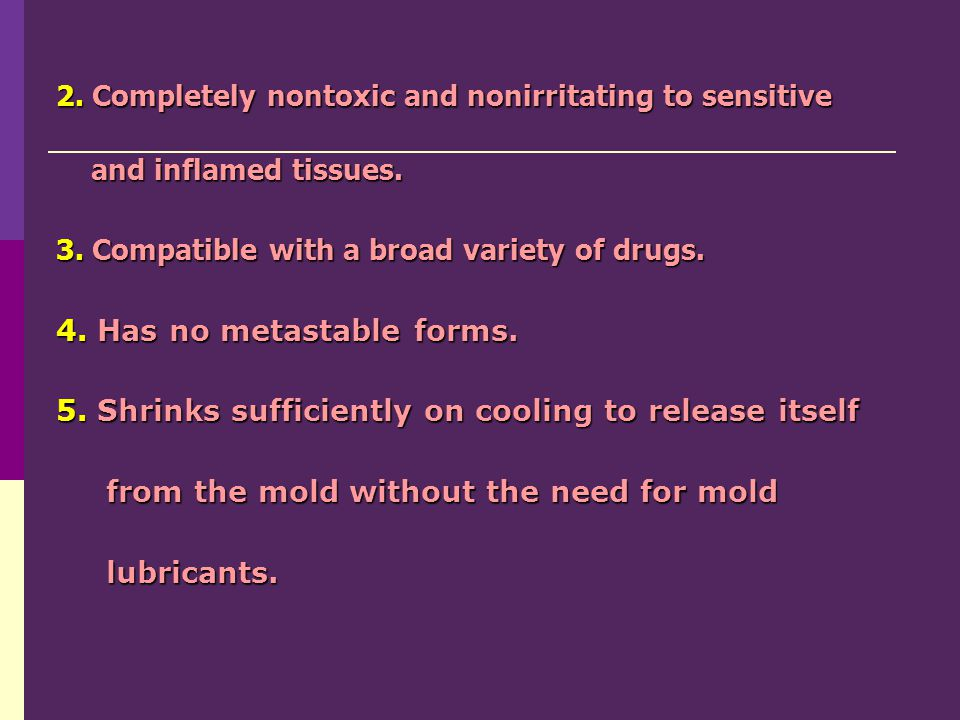 2. Completely nontoxic and nonirritating to sensitive and inflamed tissues. and inflamed tissues. 3. Compatible with a broad variety of drugs. 4. Has